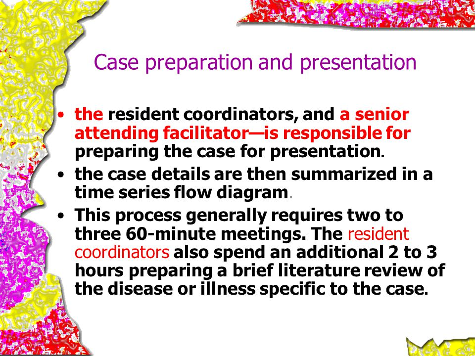 Case preparation and presentation the resident coordinators, and a senior attending facilitator—is responsible for preparing the case for presentation