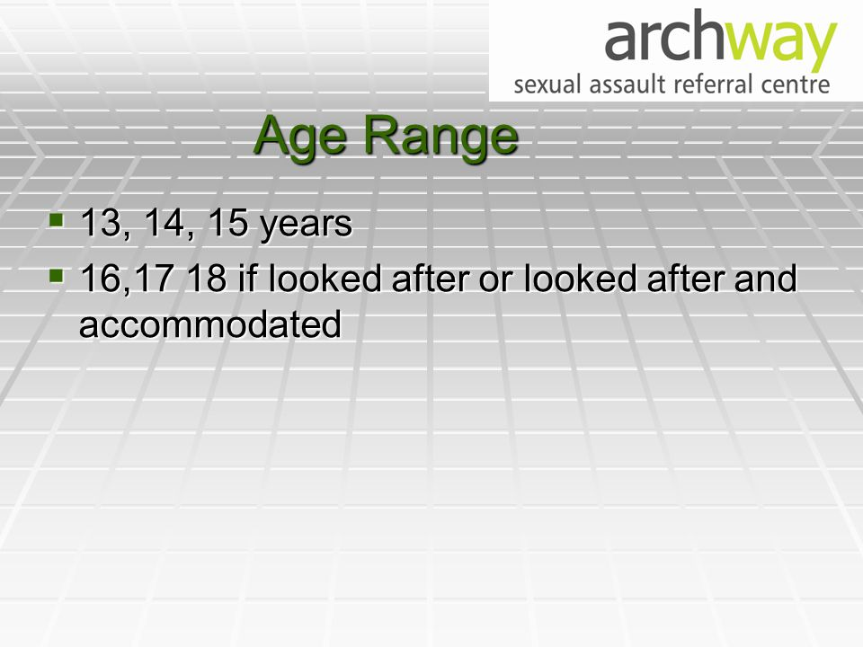 Age Range  13, 14, 15 years  16,17 18 if looked after or looked after and accommodated