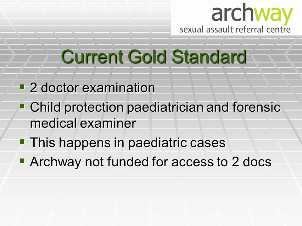 Current Gold Standard  2 doctor examination  Child protection paediatrician and forensic medical examiner  This happens in paediatric cases  Archway not funded for access to 2 docs