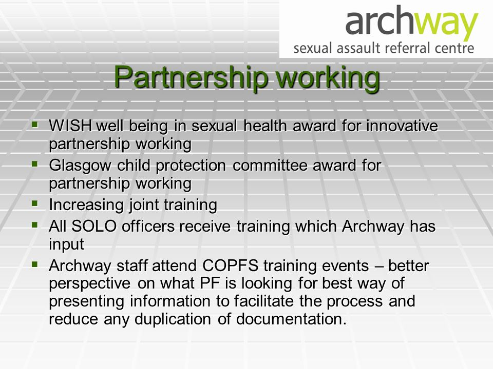 Partnership working  WISH well being in sexual health award for innovative partnership working  Glasgow child protection committee award for partnership working  Increasing joint training  All SOLO officers receive training which Archway has input  Archway staff attend COPFS training events – better perspective on what PF is looking for best way of presenting information to facilitate the process and reduce any duplication of documentation.