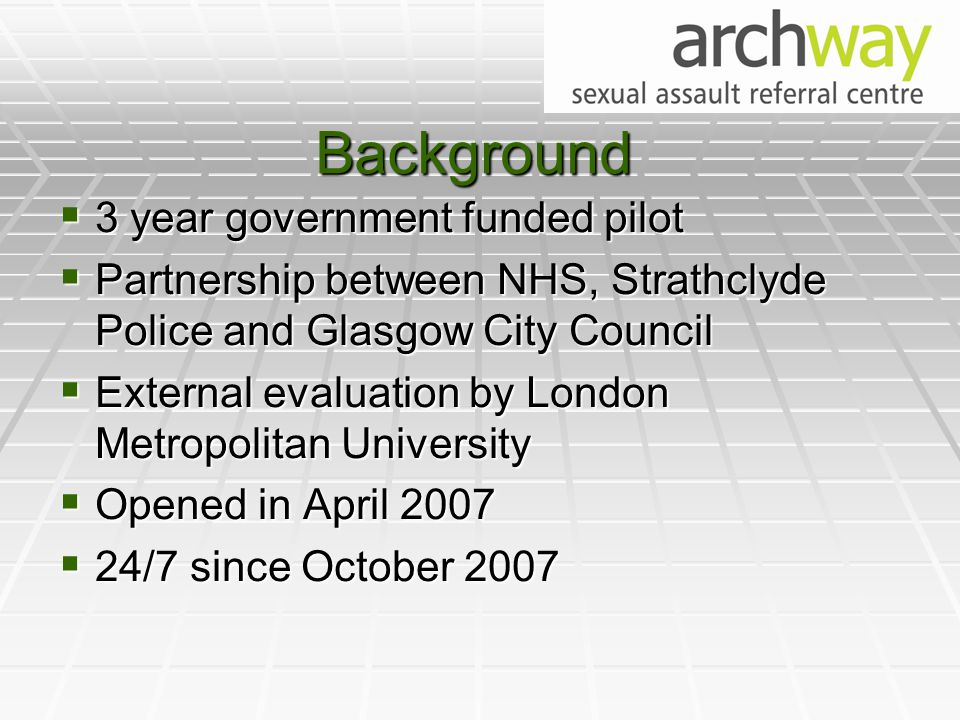 Background  3 year government funded pilot  Partnership between NHS, Strathclyde Police and Glasgow City Council  External evaluation by London Metropolitan University  Opened in April 2007  24/7 since October 2007