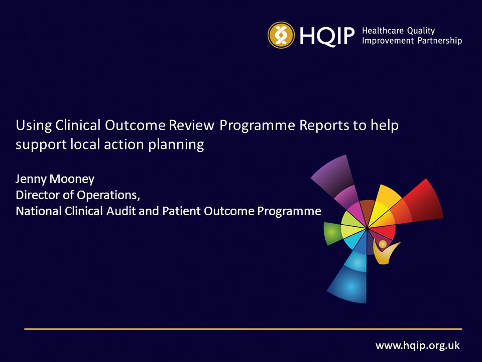 www.hqip.org.uk Using Clinical Outcome Review Programme Reports to help support local action planning Jenny Mooney Director of Operations, National Clinical Audit and Patient Outcome Programme