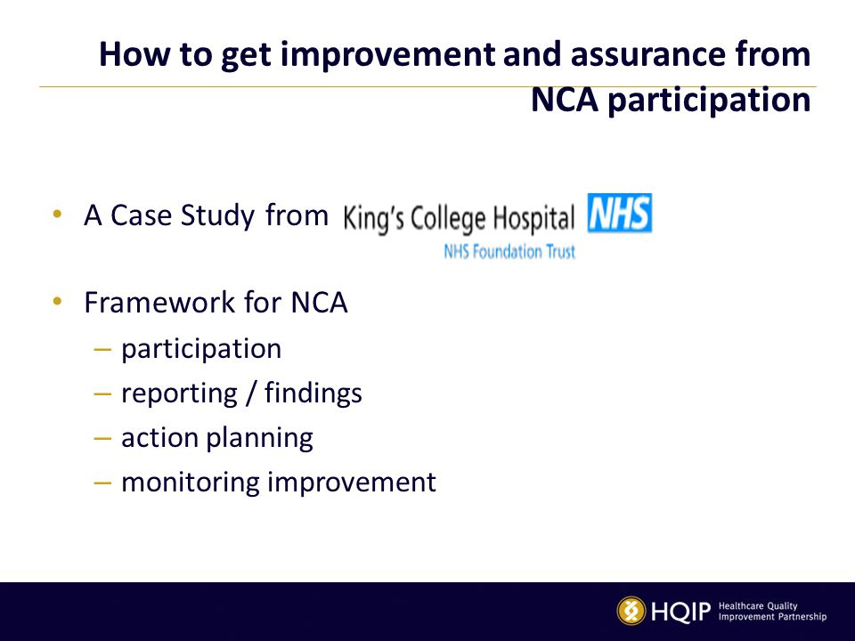 How to get improvement and assurance from NCA participation A Case Study from Framework for NCA – participation – reporting / findings – action planning – monitoring improvement