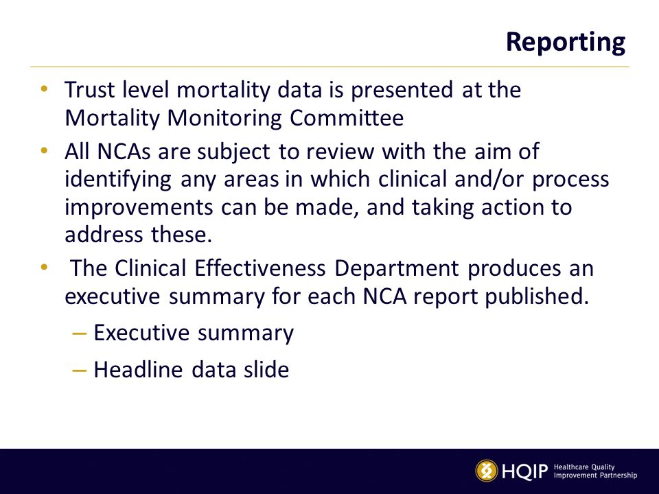 Reporting Trust level mortality data is presented at the Mortality Monitoring Committee All NCAs are subject to review with the aim of identifying any areas in which clinical and/or process improvements can be made, and taking action to address these.
