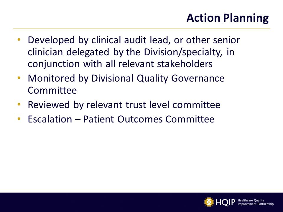 Action Planning Developed by clinical audit lead, or other senior clinician delegated by the Division/specialty, in conjunction with all relevant stakeholders Monitored by Divisional Quality Governance Committee Reviewed by relevant trust level committee Escalation – Patient Outcomes Committee