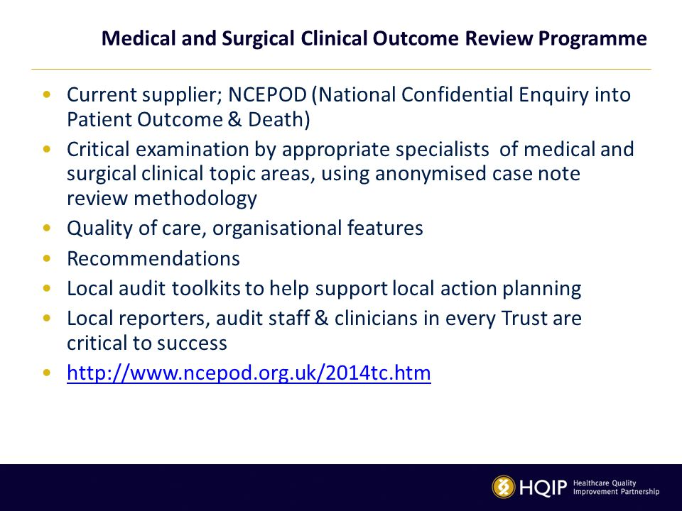 Medical and Surgical Clinical Outcome Review Programme Current supplier; NCEPOD (National Confidential Enquiry into Patient Outcome & Death) Critical examination by appropriate specialists of medical and surgical clinical topic areas, using anonymised case note review methodology Quality of care, organisational features Recommendations Local audit toolkits to help support local action planning Local reporters, audit staff & clinicians in every Trust are critical to success http://www.ncepod.org.uk/2014tc.htm
