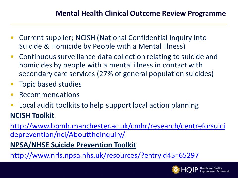 Mental Health Clinical Outcome Review Programme Current supplier; NCISH (National Confidential Inquiry into Suicide & Homicide by People with a Mental Illness) Continuous surveillance data collection relating to suicide and homicides by people with a mental illness in contact with secondary care services (27% of general population suicides) Topic based studies Recommendations Local audit toolkits to help support local action planning NCISH Toolkit http://www.bbmh.manchester.ac.uk/cmhr/research/centreforsuici deprevention/nci/AbouttheInquiry/ NPSA/NHSE Suicide Prevention Toolkit http://www.nrls.npsa.nhs.uk/resources/ entryid45=65297