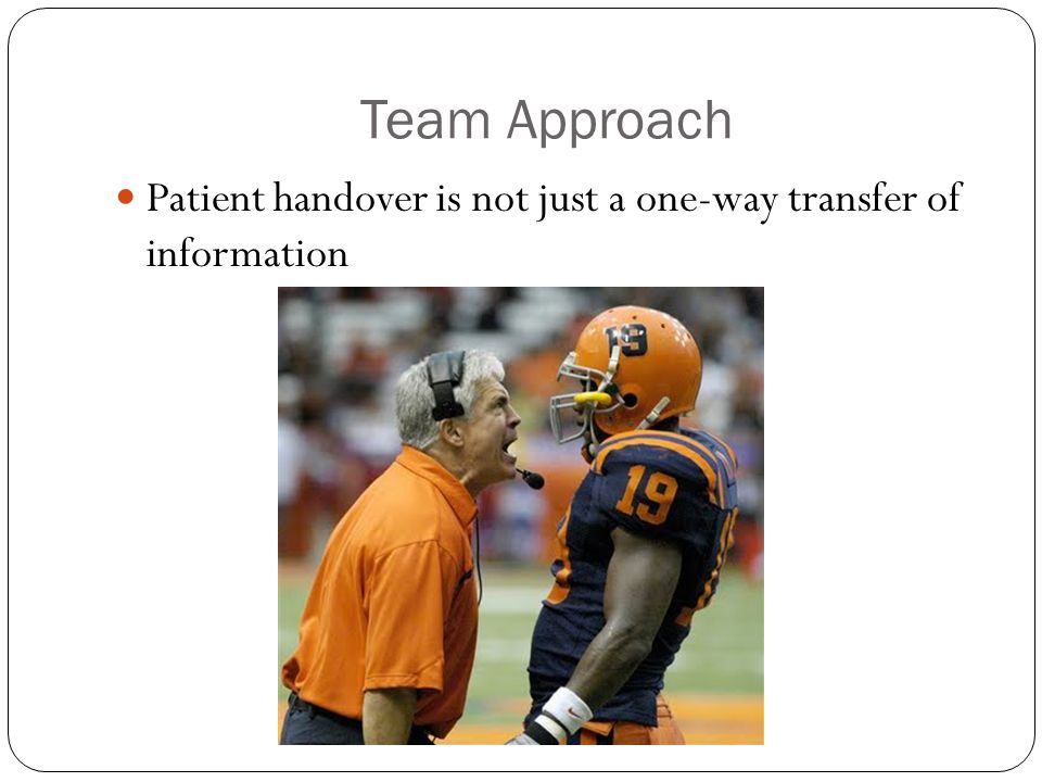 Team Approach Patient handover is not just a one-way transfer of information
