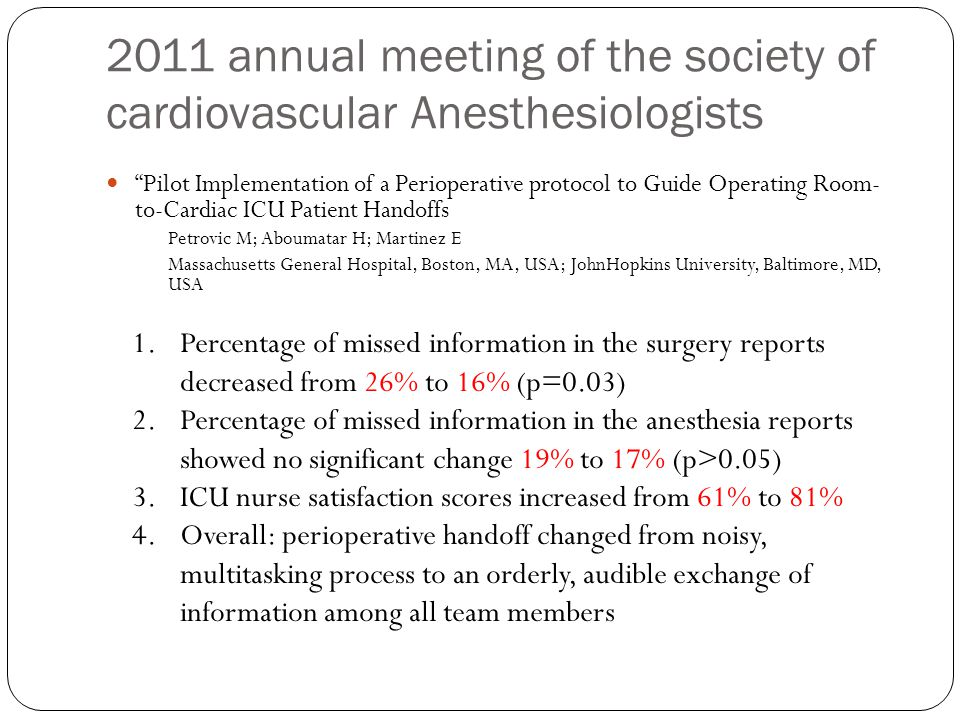 2011 annual meeting of the society of cardiovascular Anesthesiologists Pilot Implementation of a Perioperative protocol to Guide Operating Room- to-Cardiac ICU Patient Handoffs Petrovic M; Aboumatar H; Martinez E Massachusetts General Hospital, Boston, MA, USA; JohnHopkins University, Baltimore, MD, USA 1.Percentage of missed information in the surgery reports decreased from 26% to 16% (p=0.03) 2.Percentage of missed information in the anesthesia reports showed no significant change 19% to 17% (p>0.05) 3.ICU nurse satisfaction scores increased from 61% to 81% 4.Overall: perioperative handoff changed from noisy, multitasking process to an orderly, audible exchange of information among all team members