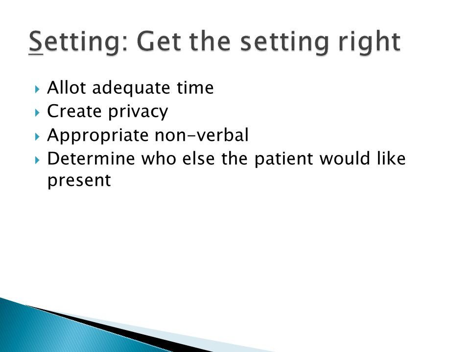  Allot adequate time  Create privacy  Appropriate non-verbal  Determine who else the patient would like present