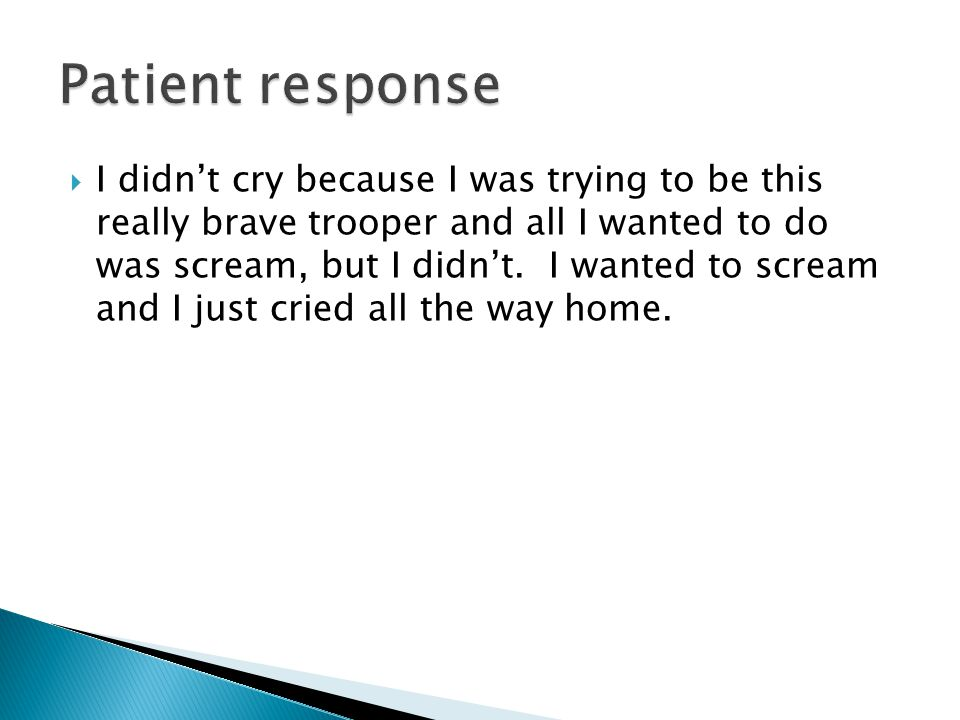  I didn't cry because I was trying to be this really brave trooper and all I wanted to do was scream, but I didn't.