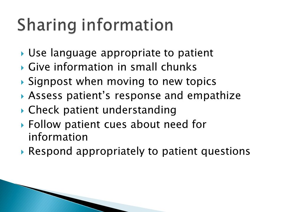  Use language appropriate to patient  Give information in small chunks  Signpost when moving to new topics  Assess patient's response and empathize  Check patient understanding  Follow patient cues about need for information  Respond appropriately to patient questions