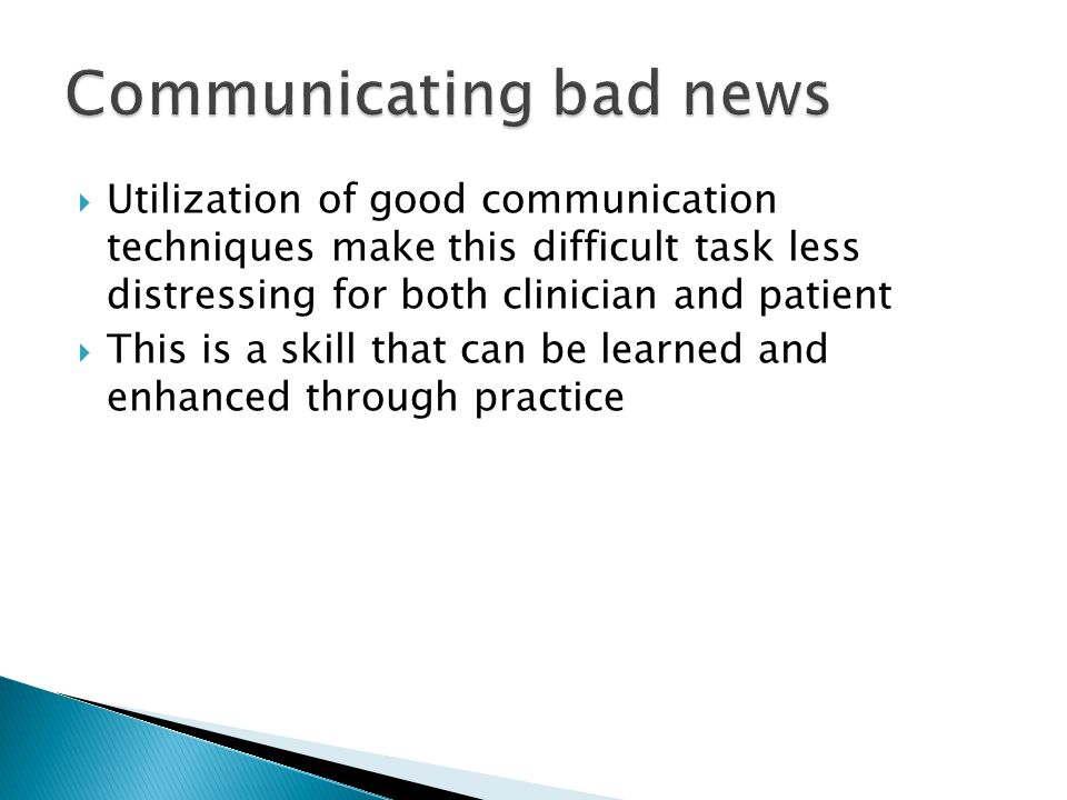  Utilization of good communication techniques make this difficult task less distressing for both clinician and patient  This is a skill that can be learned and enhanced through practice