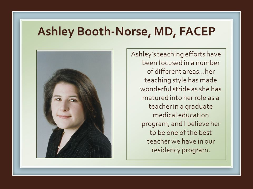 Ashley Booth-Norse, MD, FACEP Ashley s teaching efforts have been focused in a number of different areas…her teaching style has made wonderful stride as she has matured into her role as a teacher in a graduate medical education program, and I believe her to be one of the best teacher we have in our residency program.