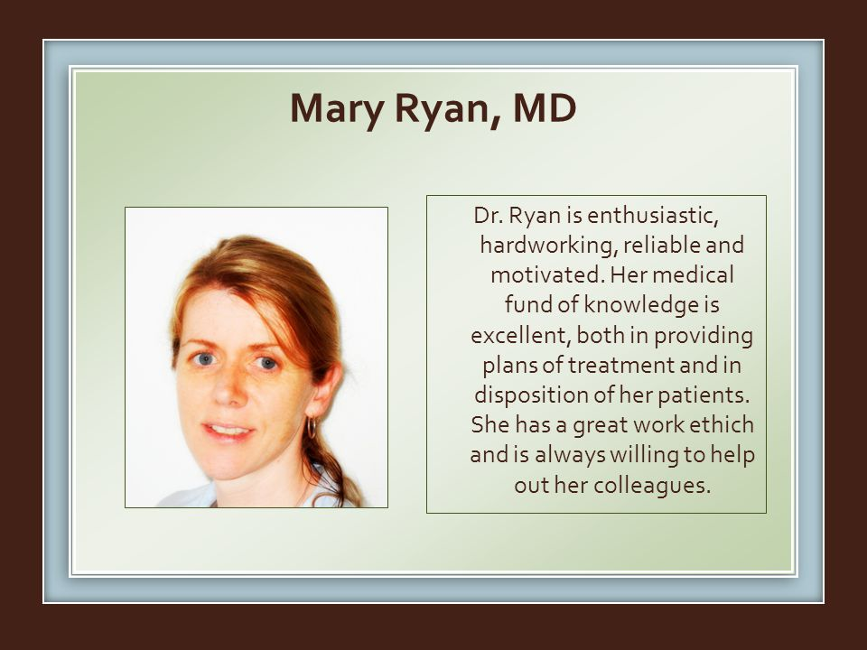 Mary Ryan, MD Dr.Ryan is enthusiastic, hardworking, reliable and motivated.