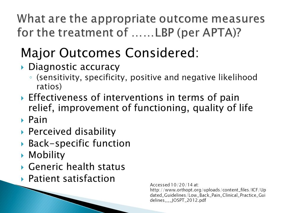 Major Outcomes Considered:  Diagnostic accuracy ◦ (sensitivity, specificity, positive and negative likelihood ratios)  Effectiveness of interventions in terms of pain relief, improvement of functioning, quality of life  Pain  Perceived disability  Back-specific function  Mobility  Generic health status  Patient satisfaction Accessed 10/20/14 at: http://www.orthopt.org/uploads/content_files/ICF/Up dated_Guidelines/Low_Back_Pain_Clinical_Practice_Gui delines___JOSPT_2012.pdf
