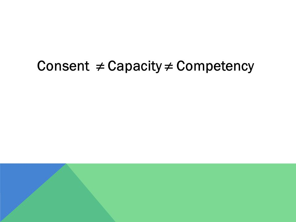 Consent ≠ Capacity ≠ Competency