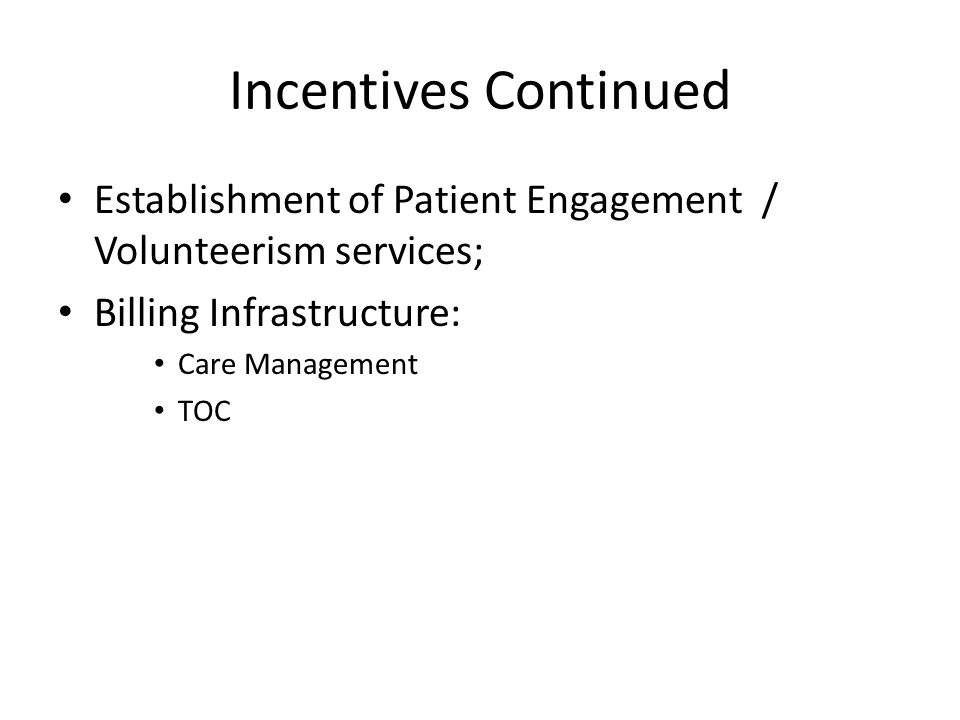 Incentives Continued Establishment of Patient Engagement / Volunteerism services; Billing Infrastructure: Care Management TOC