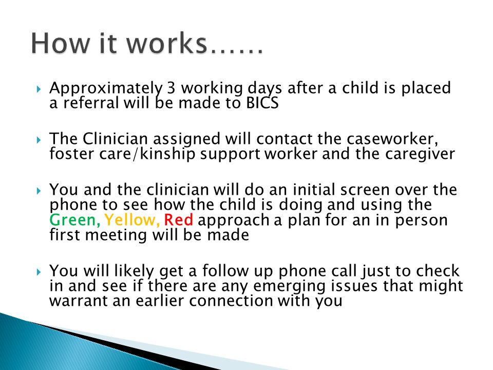 Approximately 3 working days after a child is placed a referral will be made to BICS  The Clinician assigned will contact the caseworker, foster care/kinship support worker and the caregiver  You and the clinician will do an initial screen over the phone to see how the child is doing and using the Green, Yellow, Red approach a plan for an in person first meeting will be made  You will likely get a follow up phone call just to check in and see if there are any emerging issues that might warrant an earlier connection with you