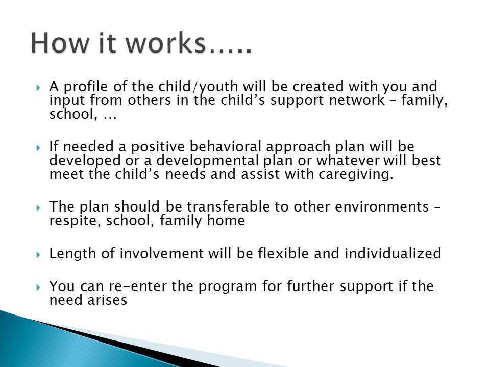  A profile of the child/youth will be created with you and input from others in the child's support network – family, school, …  If needed a positive behavioral approach plan will be developed or a developmental plan or whatever will best meet the child's needs and assist with caregiving.