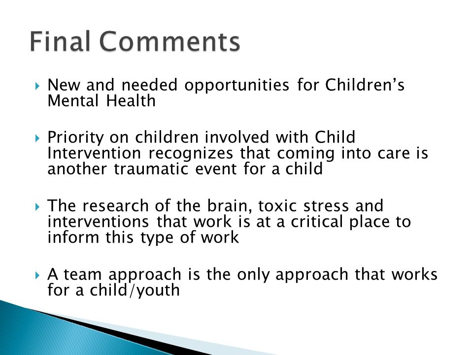 New and needed opportunities for Children's Mental Health  Priority on children involved with Child Intervention recognizes that coming into care is another traumatic event for a child  The research of the brain, toxic stress and interventions that work is at a critical place to inform this type of work  A team approach is the only approach that works for a child/youth