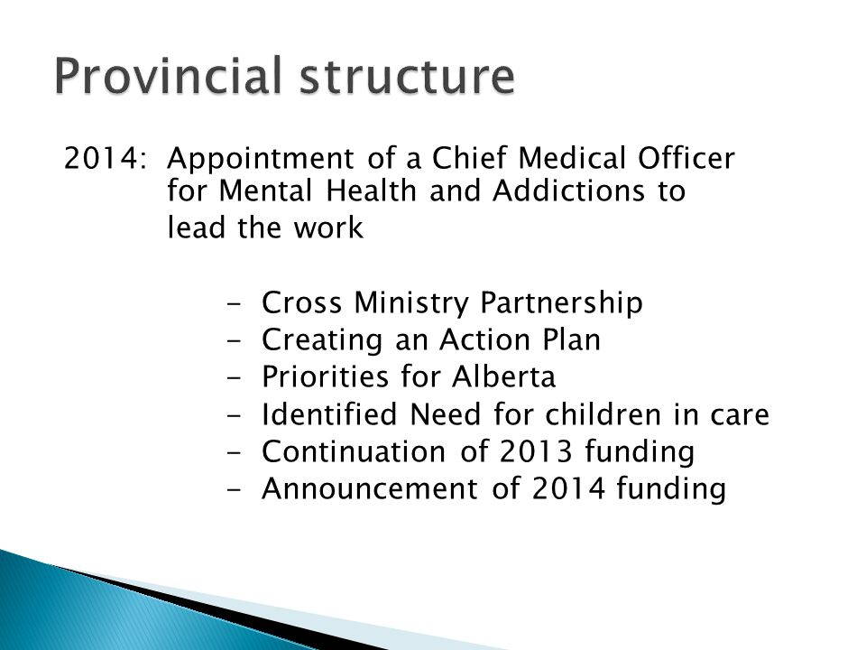 2014: Appointment of a Chief Medical Officer for Mental Health and Addictions to lead the work - Cross Ministry Partnership - Creating an Action Plan - Priorities for Alberta - Identified Need for children in care - Continuation of 2013 funding - Announcement of 2014 funding