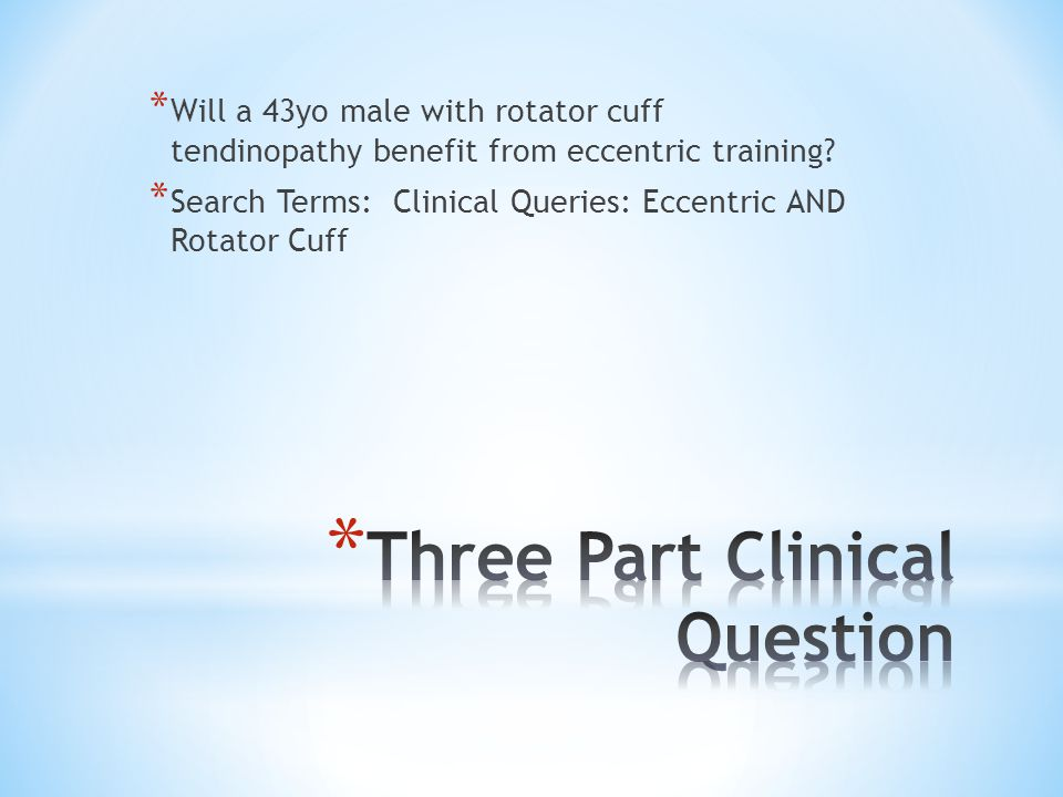 * Will a 43yo male with rotator cuff tendinopathy benefit from eccentric training? * Search Terms: Clinical Queries: Eccentric AND Rotator Cuff