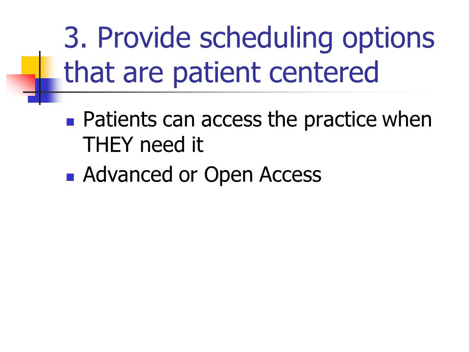 3. Provide scheduling options that are patient centered Patients can access the practice when THEY need it Advanced or Open Access
