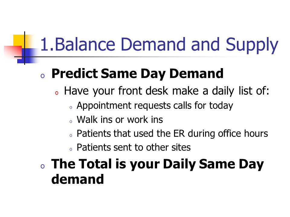 1.Balance Demand and Supply o Predict Same Day Demand o Have your front desk make a daily list of: o Appointment requests calls for today o Walk ins or work ins o Patients that used the ER during office hours o Patients sent to other sites o The Total is your Daily Same Day demand