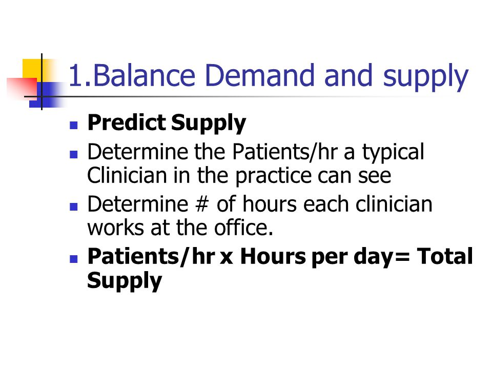 1.Balance Demand and supply Predict Supply Determine the Patients/hr a typical Clinician in the practice can see Determine # of hours each clinician works at the office.