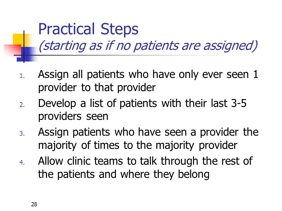 28 Practical Steps (starting as if no patients are assigned) 1. Assign all patients who have only ever seen 1 provider to that provider 2. Develop a l
