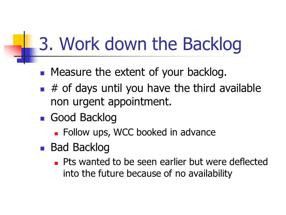 3. Work down the Backlog Measure the extent of your backlog.