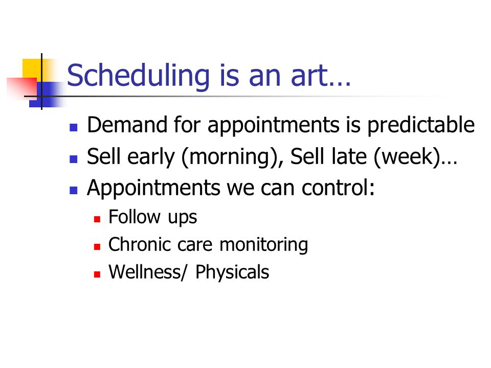 Scheduling is an art… Demand for appointments is predictable Sell early (morning), Sell late (week)… Appointments we can control: Follow ups Chronic care monitoring Wellness/ Physicals