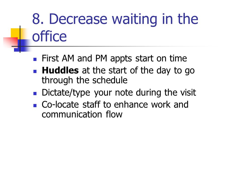 8. Decrease waiting in the office First AM and PM appts start on time Huddles at the start of the day to go through the schedule Dictate/type your not