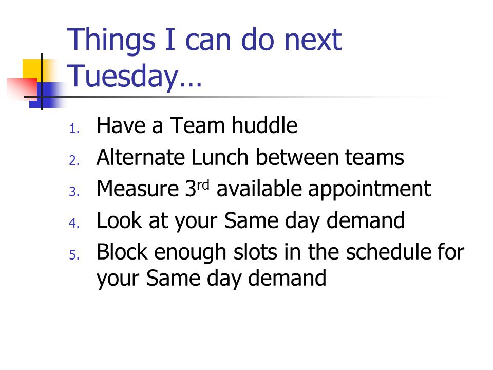 Things I can do next Tuesday… 1. Have a Team huddle 2. Alternate Lunch between teams 3. Measure 3 rd available appointment 4. Look at your Same day de