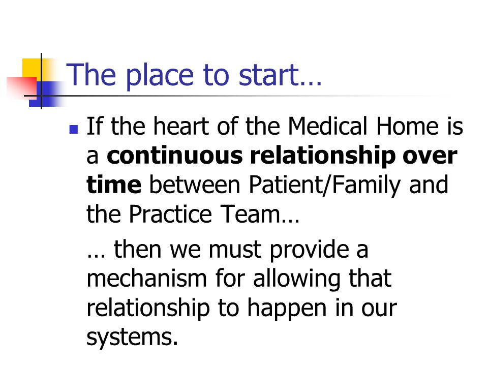 The place to start… If the heart of the Medical Home is a continuous relationship over time between Patient/Family and the Practice Team… … then we must provide a mechanism for allowing that relationship to happen in our systems.