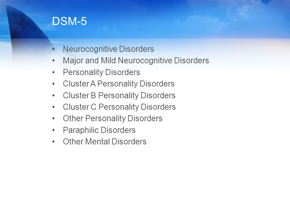 DSM-5 Neurocognitive Disorders Major and Mild Neurocognitive Disorders Personality Disorders Cluster A Personality Disorders Cluster B Personality Dis