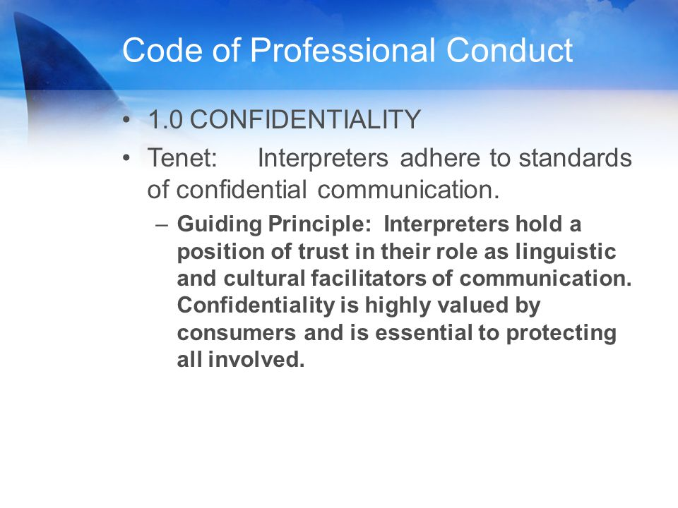 Code of Professional Conduct 1.0CONFIDENTIALITY Tenet: Interpreters adhere to standards of confidential communication. –Guiding Principle: Interpreter