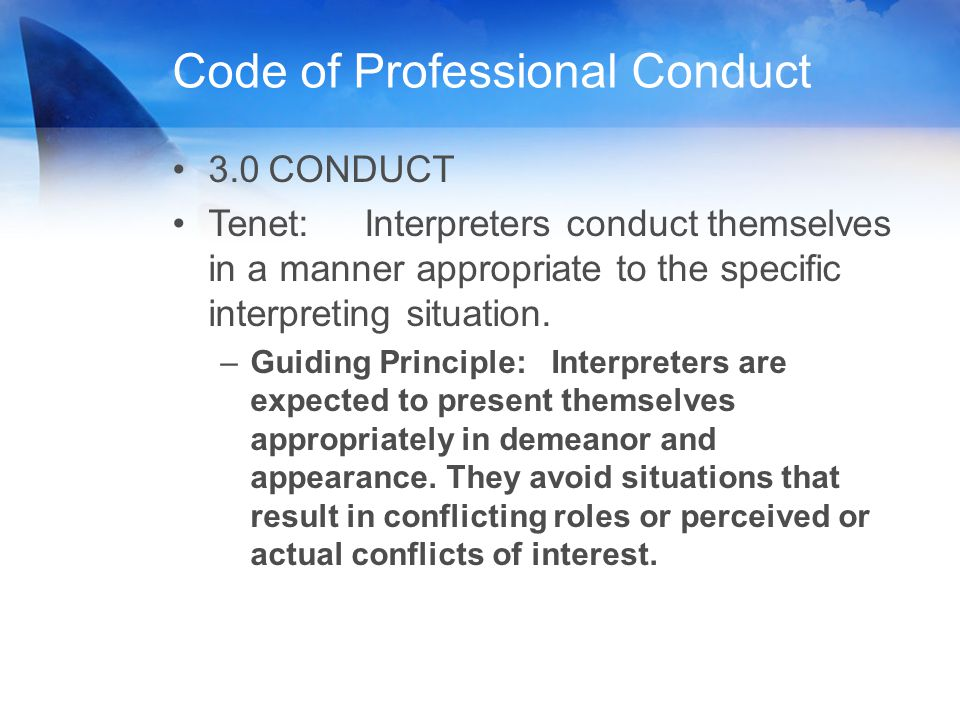 Code of Professional Conduct 3.0CONDUCT Tenet:Interpreters conduct themselves in a manner appropriate to the specific interpreting situation. –Guiding