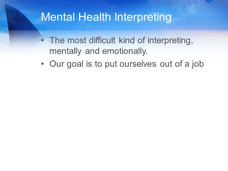 The most difficult kind of interpreting, mentally and emotionally. Our goal is to put ourselves out of a job