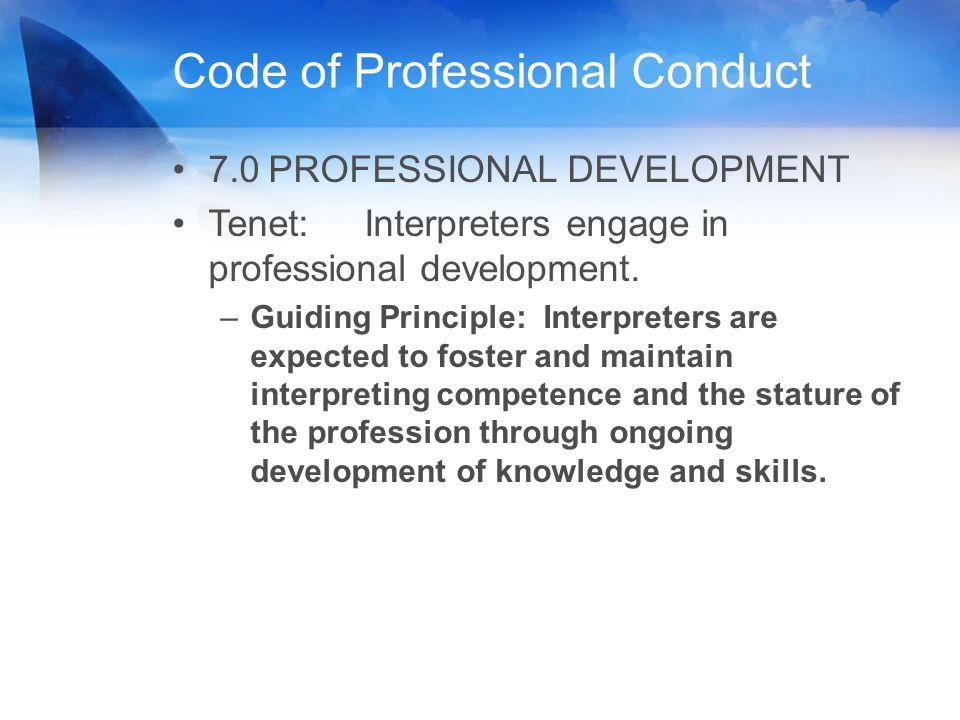 Code of Professional Conduct 7.0PROFESSIONAL DEVELOPMENT Tenet: Interpreters engage in professional development. –Guiding Principle: Interpreters are
