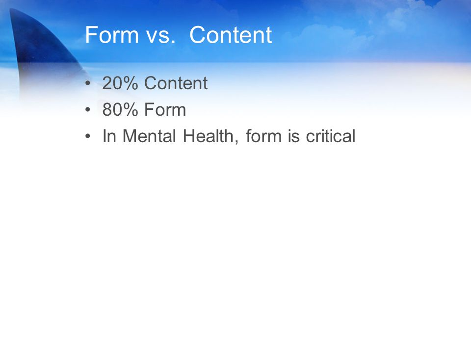 Form vs. Content 20% Content 80% Form In Mental Health, form is critical