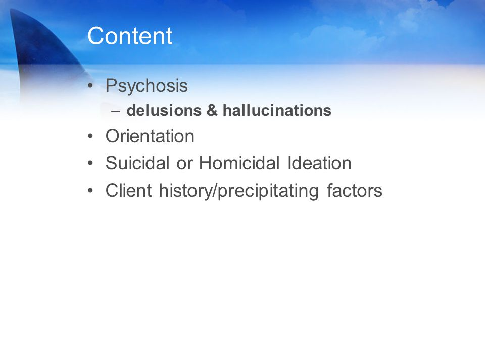 Content Psychosis –delusions & hallucinations Orientation Suicidal or Homicidal Ideation Client history/precipitating factors