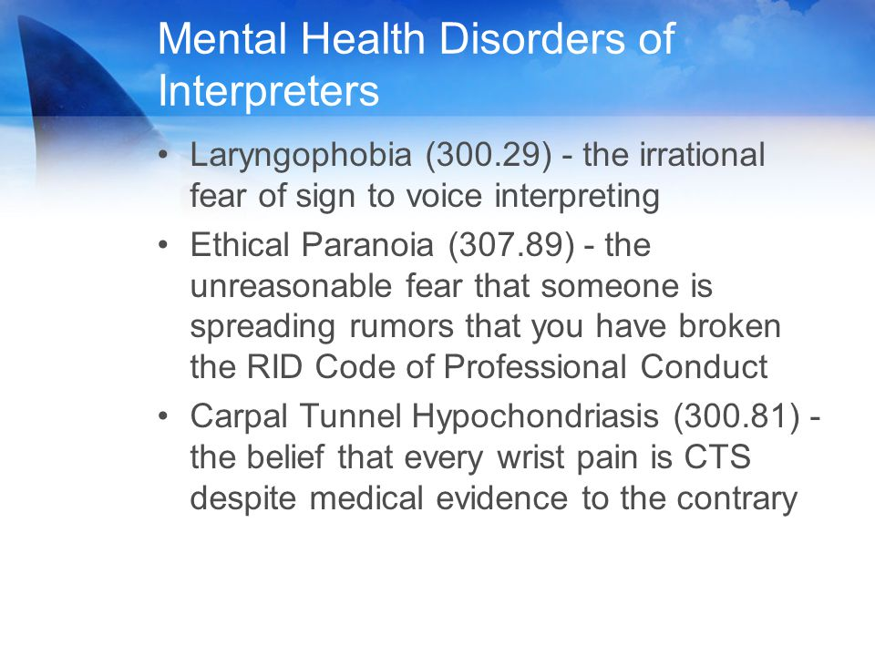 Mental Health Disorders of Interpreters Laryngophobia (300.29) - the irrational fear of sign to voice interpreting Ethical Paranoia (307.89) - the unr