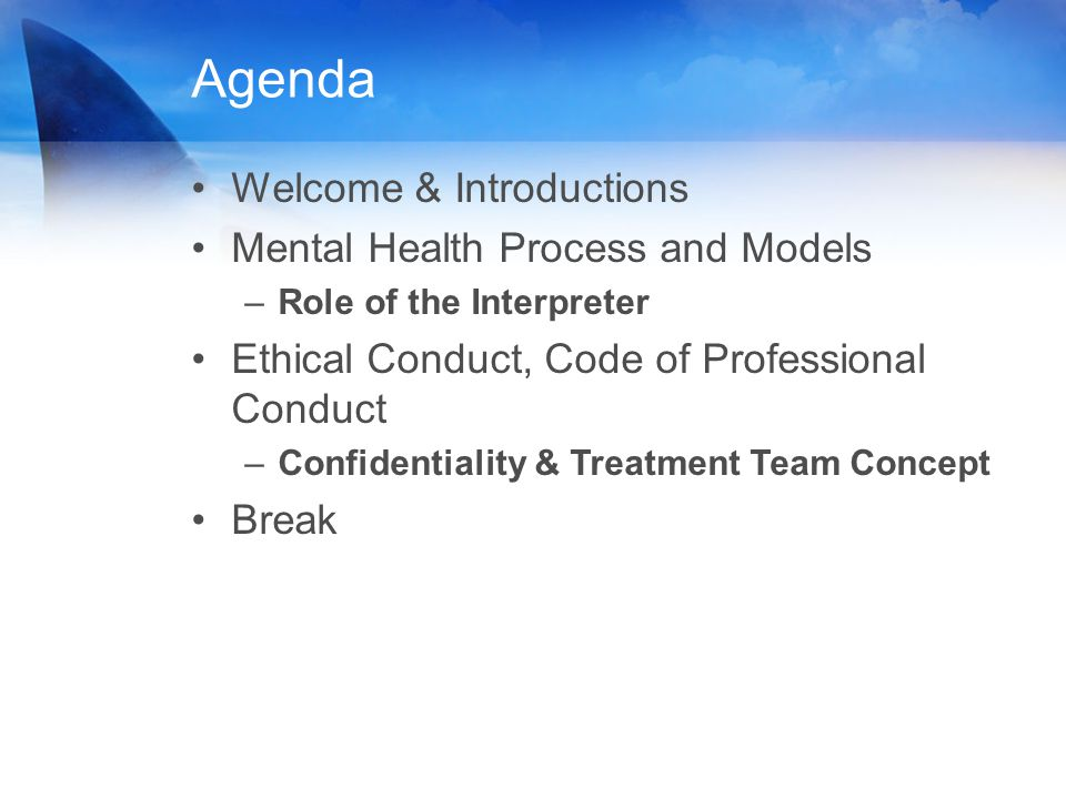 Agenda Welcome & Introductions Mental Health Process and Models –Role of the Interpreter Ethical Conduct, Code of Professional Conduct –Confidentialit