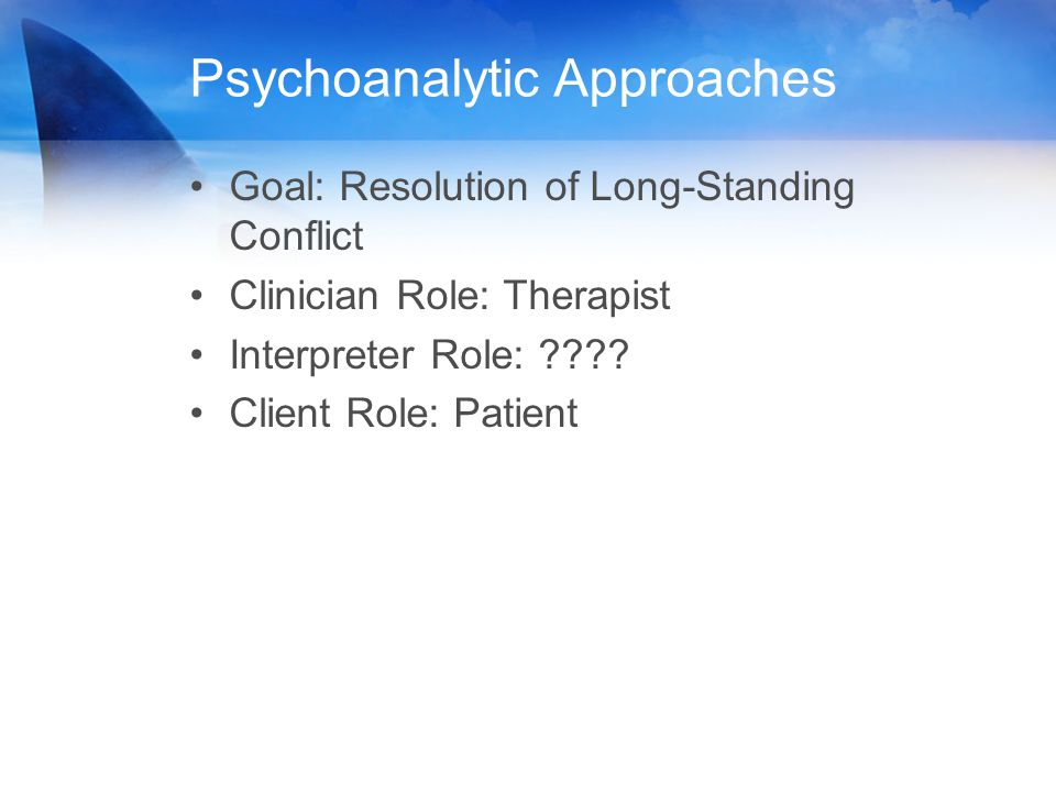 Psychoanalytic Approaches Goal: Resolution of Long-Standing Conflict Clinician Role: Therapist Interpreter Role: ???? Client Role: Patient