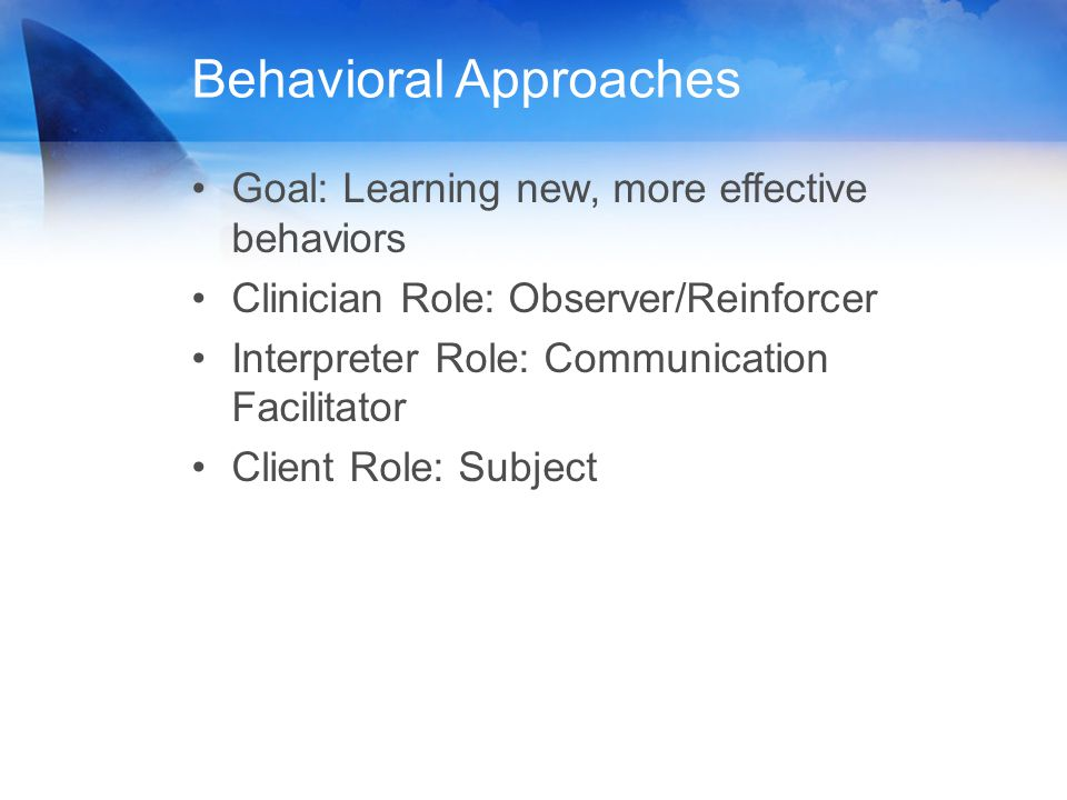 Behavioral Approaches Goal: Learning new, more effective behaviors Clinician Role: Observer/Reinforcer Interpreter Role: Communication Facilitator Cli