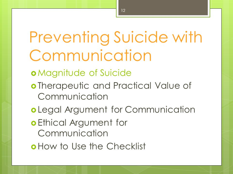 Preventing Suicide with Communication  Magnitude of Suicide  Therapeutic and Practical Value of Communication  Legal Argument for Communication  Ethical Argument for Communication  How to Use the Checklist 12