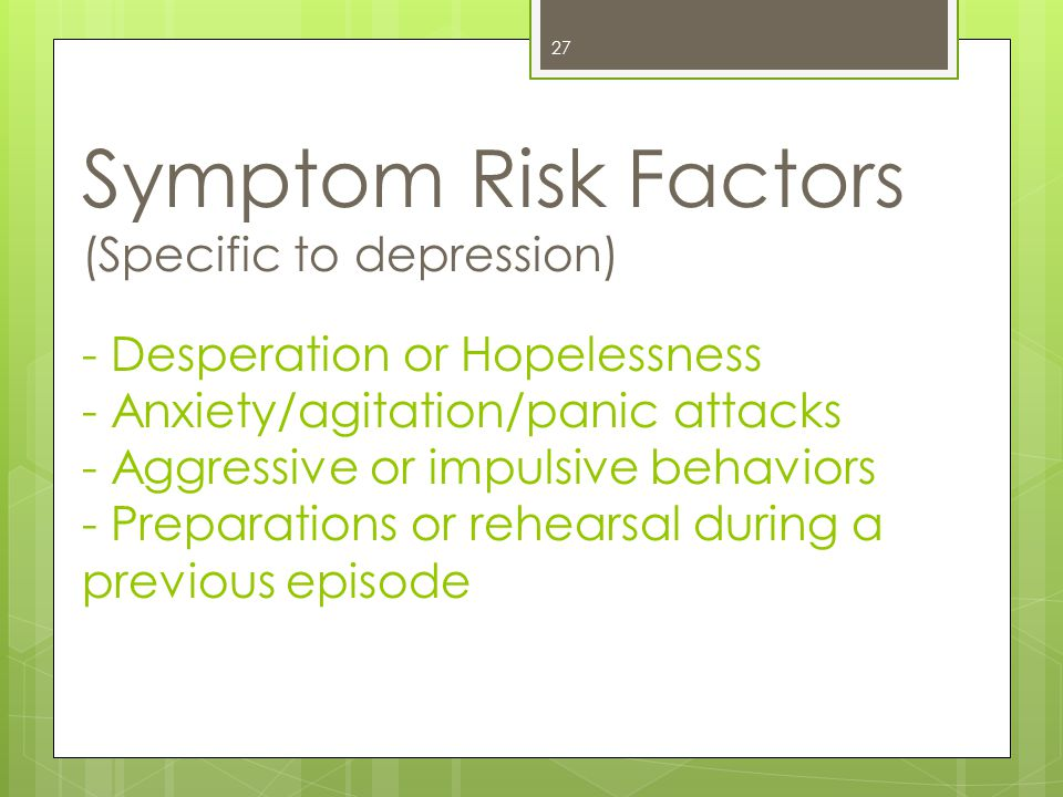 Symptom Risk Factors (Specific to depression) - Desperation or Hopelessness - Anxiety/agitation/panic attacks - Aggressive or impulsive behaviors - Preparations or rehearsal during a previous episode 27