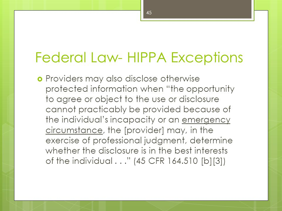 Federal Law- HIPPA Exceptions  Providers may also disclose otherwise protected information when the opportunity to agree or object to the use or disclosure cannot practicably be provided because of the individual's incapacity or an emergency circumstance, the [provider] may, in the exercise of professional judgment, determine whether the disclosure is in the best interests of the individual... (45 CFR 164.510 [b][3]) 45